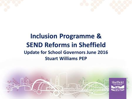 Inclusion Programme & SEND Reforms in Sheffield Update for School Governors June 2016 Stuart Williams PEP.