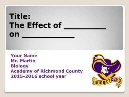 Title: The Effect of ________ on __________ Your Name Mr. Martin Biology Academy of Richmond County 2015-2016 school year.