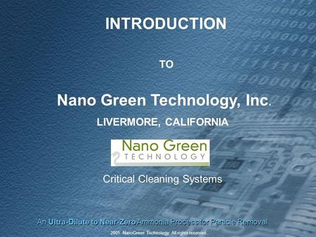 An Ultra-Dilute to Near-Zero Ammonia Process for Particle Removal 2005. NanoGreen Technology. All rights reserved.. INTRODUCTION TO Nano Green Technology,