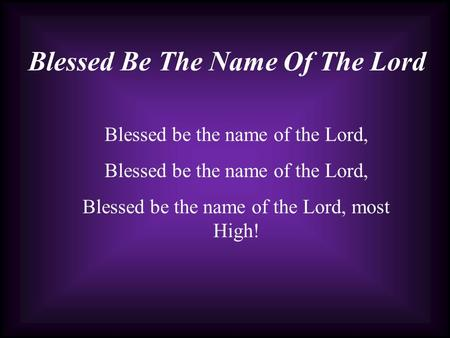 Blessed Be The Name Of The Lord Blessed be the name of the Lord, Blessed be the name of the Lord, most High!