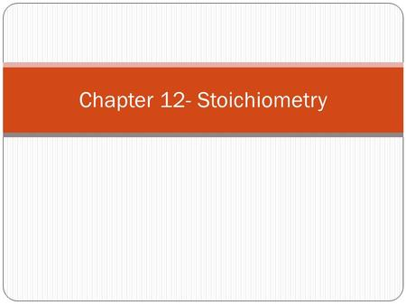 "Chapter 12- Stoichiometry. What is stoichiometry? ""stochio"" = Greek for element ""metry"" = measurement Converting a known quantity of one substance into."
