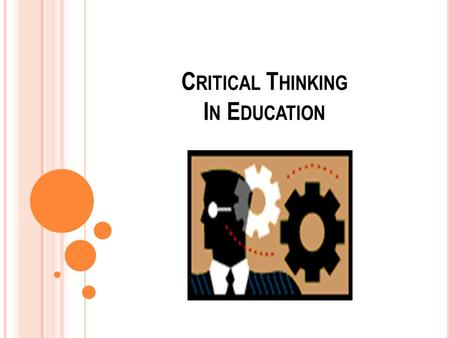 "C RITICAL T HINKING I N E DUCATION. T HINK A BOUT Y OUR T HINKING ""Critical thinking is the art of thinking about thinking while thinking in order to."