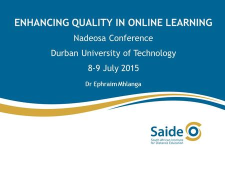 ENHANCING QUALITY IN ONLINE LEARNING Nadeosa Conference Durban University of Technology 8-9 July 2015 Dr Ephraim Mhlanga.