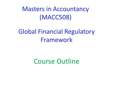 Global Financial Regulatory Framework Course Outline Masters in Accountancy (MACC508)