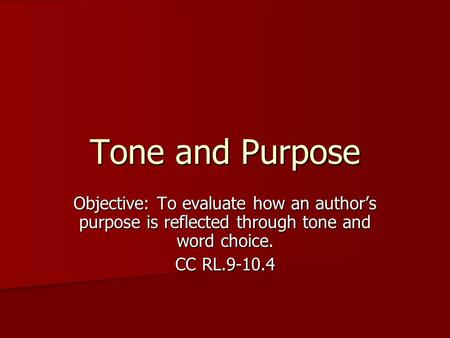 Tone and Purpose Objective: To evaluate how an author's purpose is reflected through tone and word choice. CC RL.9-10.4.