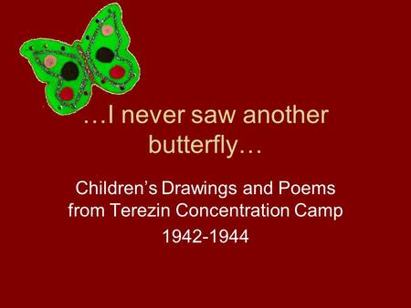 …I never saw another butterfly… Children's Drawings and Poems from Terezin Concentration Camp 1942-1944.
