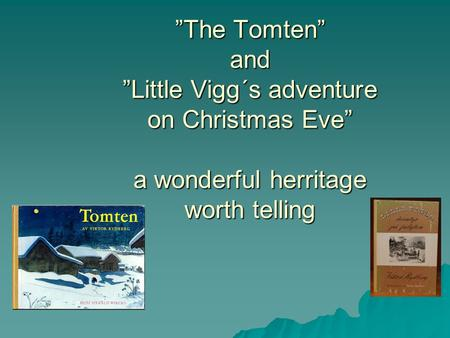"""The Tomten"" and ""Little Vigg´s adventure on Christmas Eve"" a wonderful herritage worth telling."