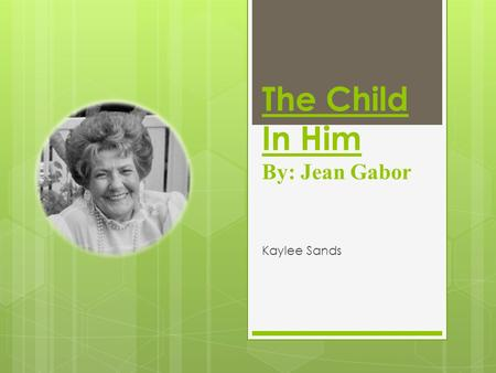 The Child In Him By: Jean Gabor Kaylee Sands.  The Child In Him I loved the child in him so innocent and sweet The mischief in his eyes the blush upon.
