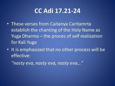 CC Adi 17.21-24 These verses from Caitanya Caritamrta establish the chanting of the Holy Name as Yuga Dharma – the proces of self realization for Kali.