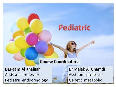 Dr.Reem Al Khalifah Assistant professor Pediatric endocrinology Dr.Malak Al Ghamdi Assistant professor Genetic metabolic Course Coordinators: