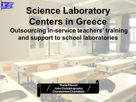 Science Laboratory Centers in Greece Outsourcing in-service teachers' training and support to school laboratories Thalia Pitsouli John Christakopoulos.