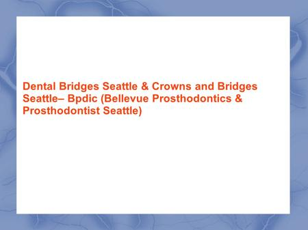 Dental Bridges Seattle & Crowns and Bridges Seattle– Bpdic (Bellevue Prosthodontics & Prosthodontist Seattle)
