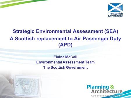 Strategic Environmental Assessment (SEA) A Scottish replacement to Air Passenger Duty (APD) Elaine McCall Environmental Assessment Team The Scottish Government.