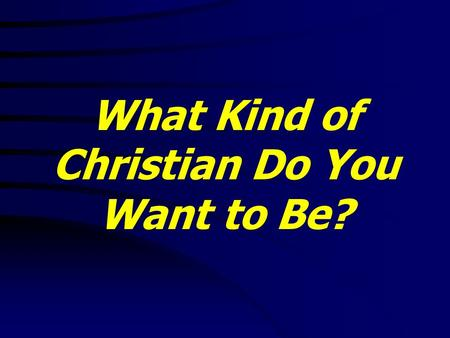 What Kind of Christian Do You Want to Be?. Lam. 3:40 Let us search and try our ways, and turn again to the LORD. What Kind of Christian Do You Want to.