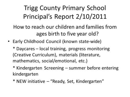 Trigg County Primary School Principal's Report 2/10/2011 How to reach our children and families from ages birth to five year old? Early Childhood Council.