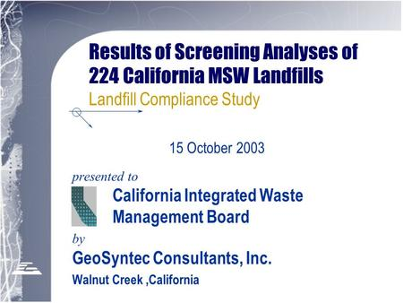 Results of Screening Analyses of 224 California MSW Landfills Landfill Compliance Study presented to California Integrated Waste Management Board by GeoSyntec.