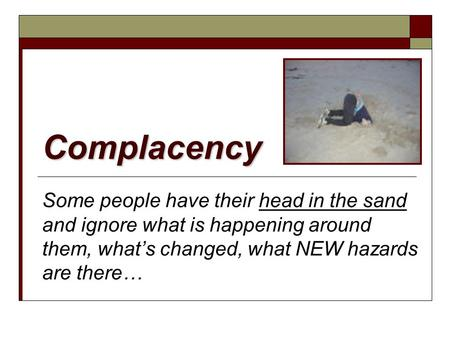 Complacency Some people have their head in the sand and ignore what is happening around them, what's changed, what NEW hazards are there…