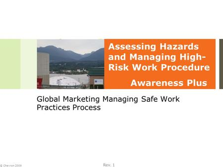 Rev. 1 © Chevron 2009 Global Marketing Managing Safe Work Practices Process Assessing Hazards and Managing High- Risk Work Procedure Awareness Plus.