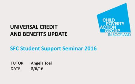 UNIVERSAL CREDIT AND BENEFITS UPDATE SFC Student Support Seminar 2016 TUTORAngela Toal DATE8/6/16.
