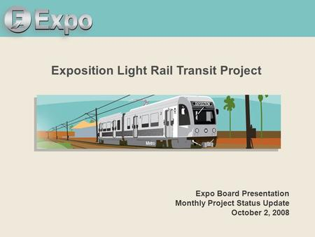 Expo Line Transit Project Exposition Light Rail Transit Project Expo Board Presentation Monthly Project Status Update October 2, 2008.