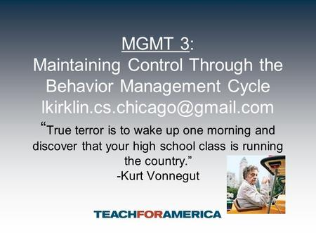 "MGMT 3: Maintaining Control Through the Behavior Management Cycle "" True terror is to wake up one morning and discover that."