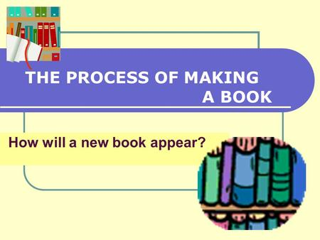 How will a new book appear? THE PROCESS OF MAKING A BOOK.