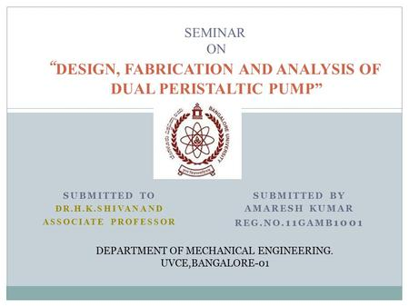 "SUBMITTED TO DR.H.K.SHIVANAND ASSOCIATE PROFESSOR SUBMITTED BY AMARESH KUMAR REG.NO. 11 GAMB 1001 SEMINAR ON "" DESIGN, FABRICATION AND ANALYSIS OF DUAL."