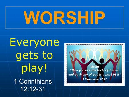 WORSHIP Everyone gets to play! 1 Corinthians 12:12-31.