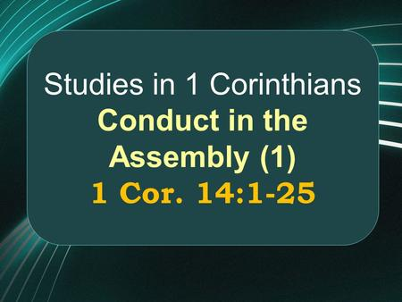 Studies in 1 Corinthians Conduct in the Assembly (1) 1 Cor. 14:1-25.
