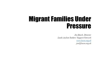 Migrant Families Under Pressure Jon Beech, Director Leeds Asylum Seekers' Support Network