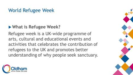 World Refugee Week  What is Refugee Week? Refugee week is a UK-wide programme of arts, cultural and educational events and activities that celebrates.