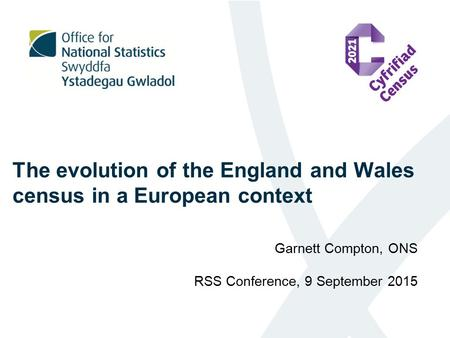 The evolution of the England and Wales census in a European context Garnett Compton, ONS RSS Conference, 9 September 2015.