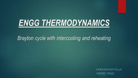Brayton cycle with intercooling and reheating HARIKISHNAN PILLAI 130990119042 ENGG THERMODYNAMICS.