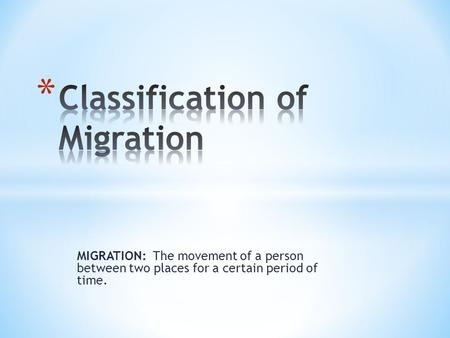 MIGRATION: The movement of a person between two places for a certain period of time.