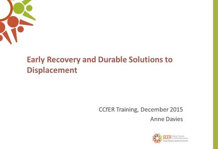 Early Recovery and Durable Solutions to Displacement CCfER Training, December 2015 Anne Davies.