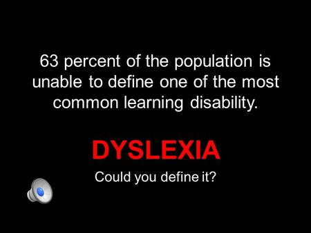 63 percent of the population is unable to define one of the most common learning disability. DYSLEXIA Could you define it?