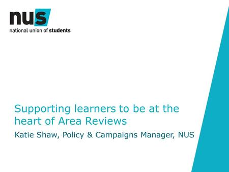 Supporting learners to be at the heart of Area Reviews Katie Shaw, Policy & Campaigns Manager, NUS.