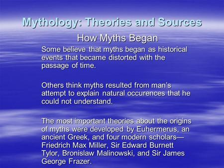 Mythology: Theories and Sources How Myths Began Some believe that myths began as historical events that became distorted with the passage of time. Others.