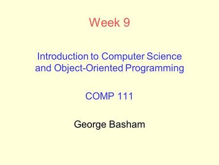 Week 9 Introduction to Computer Science and Object-Oriented Programming COMP 111 George Basham.