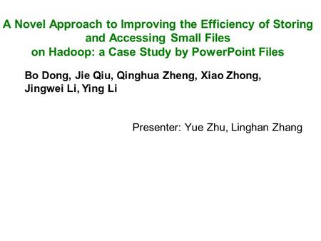 Presenter: Yue Zhu, Linghan Zhang A Novel Approach to Improving the Efficiency of Storing and Accessing Small Files on Hadoop: a Case Study by PowerPoint.
