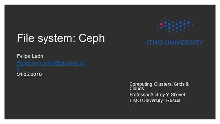 File system: Ceph Felipe León fi 31.05.2016 Computing, Clusters, Grids & Clouds Professor Andrey Y. Shevel ITMO University.