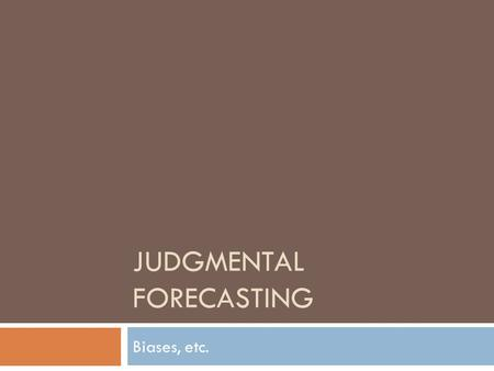 JUDGMENTAL FORECASTING Biases, etc.. Judgmental Forecasting  The statistical forecasting methods presented in the text allow us to extrapolate established.