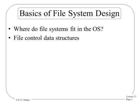 Lecture 13 Page 1 CS 111 Online Basics of File System Design Where do file systems fit in the OS? File control data structures.