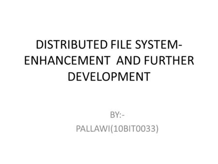 DISTRIBUTED FILE SYSTEM- ENHANCEMENT AND FURTHER DEVELOPMENT BY:- PALLAWI(10BIT0033)