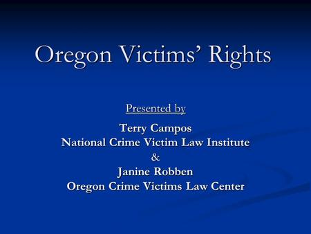 Oregon Victims' Rights Presented by Terry Campos National Crime Victim Law Institute & Janine Robben Oregon Crime Victims Law Center.