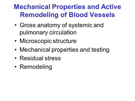 Mechanical Properties and Active Remodeling of Blood Vessels Gross anatomy of systemic and pulmonary circulation Microscopic structure Mechanical properties.