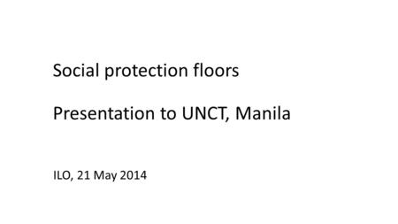 Social protection floors Presentation to UNCT, Manila ILO, 21 May 2014.