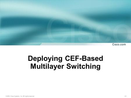 © 2003, Cisco Systems, Inc. All rights reserved. 2-1 Deploying CEF-Based Multilayer Switching.