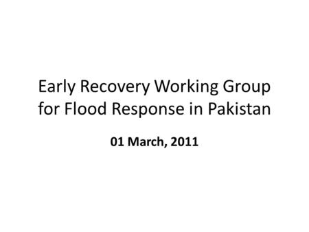 Early Recovery Working Group for Flood Response in Pakistan 01 March, 2011.