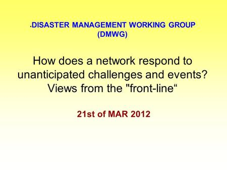 " DISASTER MANAGEMENT WORKING GROUP (DMWG) How does a network respond to unanticipated challenges and events? Views from the front-line"" 21st of MAR 2012."